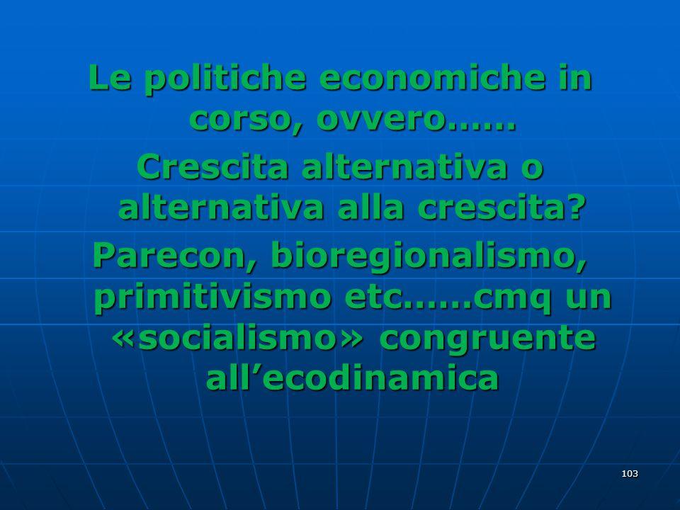Le politiche economiche in corso, ovvero…… Crescita alternativa o alternativa alla crescita? Parecon, bioregionalismo, primitivismo etc……cmq un «socia