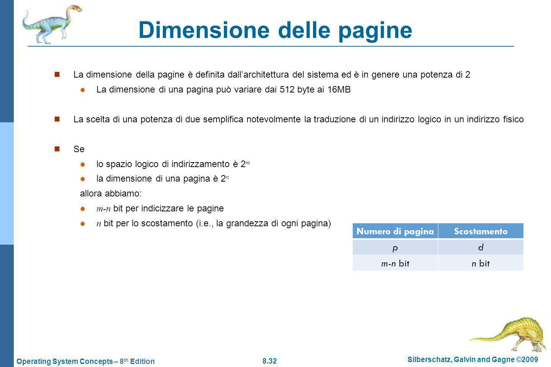 8.32 Silberschatz, Galvin and Gagne ©2009 Operating System Concepts – 8 th Edition Dimensione delle pagine La dimensione della pagine è definita dallarchitettura del sistema ed è in genere una potenza di 2 La dimensione di una pagina può variare dai 512 byte ai 16MB La scelta di una potenza di due semplifica notevolmente la traduzione di un indirizzo logico in un indirizzo fisico Se lo spazio logico di indirizzamento è 2 m la dimensione di una pagina è 2 n allora abbiamo: m-n bit per indicizzare le pagine n bit per lo scostamento (i.e., la grandezza di ogni pagina) Numero di paginaScostamento pd m-n bitn bit