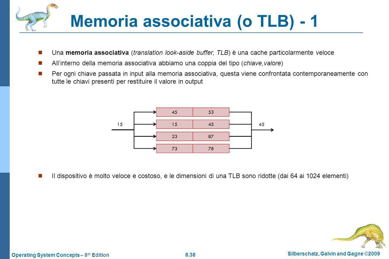 8.38 Silberschatz, Galvin and Gagne ©2009 Operating System Concepts – 8 th Edition Memoria associativa (o TLB) - 1 Una memoria associativa (translation look-aside buffer, TLB) è una cache particolarmente veloce Allinterno della memoria associativa abbiamo una coppia del tipo (chiave,valore) Per ogni chiave passata in input alla memoria associativa, questa viene confrontata contemporaneamente con tutte le chiavi presenti per restituire il valore in output Il dispositivo è molto veloce e costoso, e le dimensioni di una TLB sono ridotte (dai 64 ai 1024 elementi)