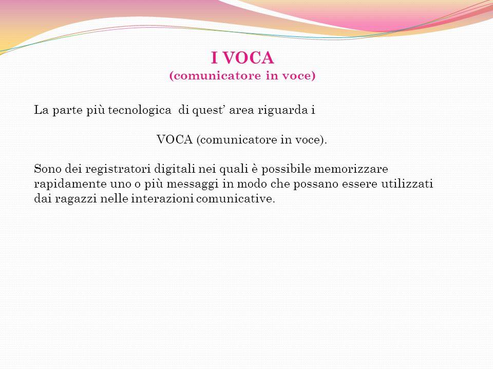 I VOCA (comunicatore in voce) La parte più tecnologica di quest area riguarda i VOCA (comunicatore in voce). Sono dei registratori digitali nei quali