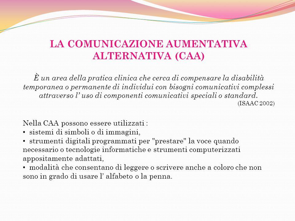 LA COMUNICAZIONE AUMENTATIVA ALTERNATIVA (CAA) È un area della pratica clinica che cerca di compensare la disabilità temporanea o permanente di individui con bisogni comunicativi complessi attraverso l uso di componenti comunicativi speciali o standard.
