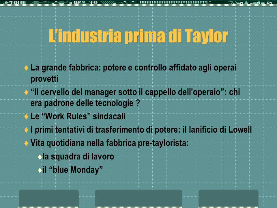 Lindustria prima di Taylor La grande fabbrica: potere e controllo affidato agli operai provetti Il cervello del manager sotto il cappello delloperaio: