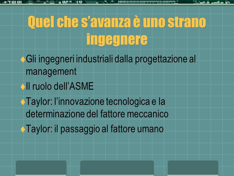 Quel che savanza è uno strano ingegnere Gli ingegneri industriali dalla progettazione al management Il ruolo dellASME Taylor: linnovazione tecnologica