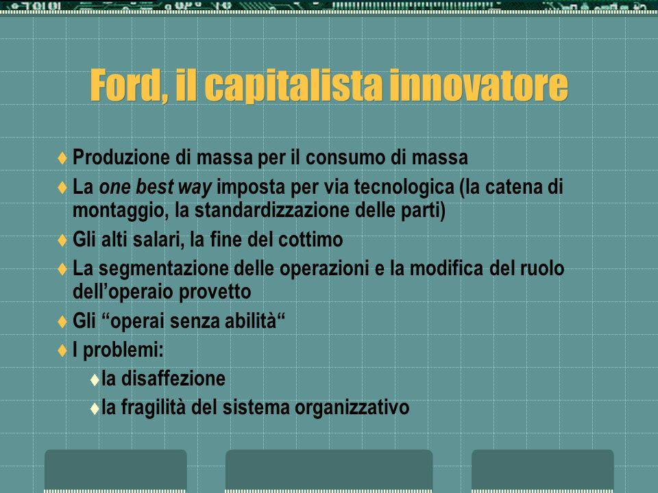 Ford, il capitalista innovatore Produzione di massa per il consumo di massa La one best way imposta per via tecnologica (la catena di montaggio, la st