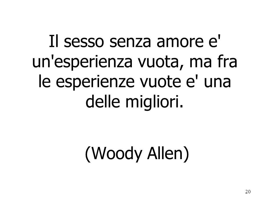 20 Il sesso senza amore e' un'esperienza vuota, ma fra le esperienze vuote e' una delle migliori. (Woody Allen)