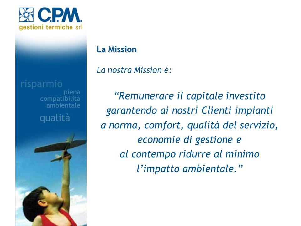 La Mission La nostra Mission è: Remunerare il capitale investito garantendo ai nostri Clienti impianti a norma, comfort, qualità del servizio, economi