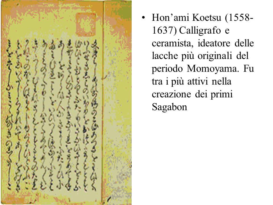 Honami Koetsu (1558- 1637) Calligrafo e ceramista, ideatore delle lacche più originali del periodo Momoyama. Fu tra i più attivi nella creazione dei p