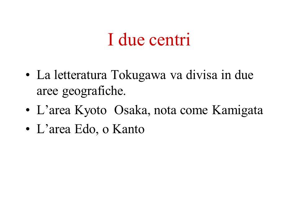 I due centri La letteratura Tokugawa va divisa in due aree geografiche. Larea Kyoto Osaka, nota come Kamigata Larea Edo, o Kanto
