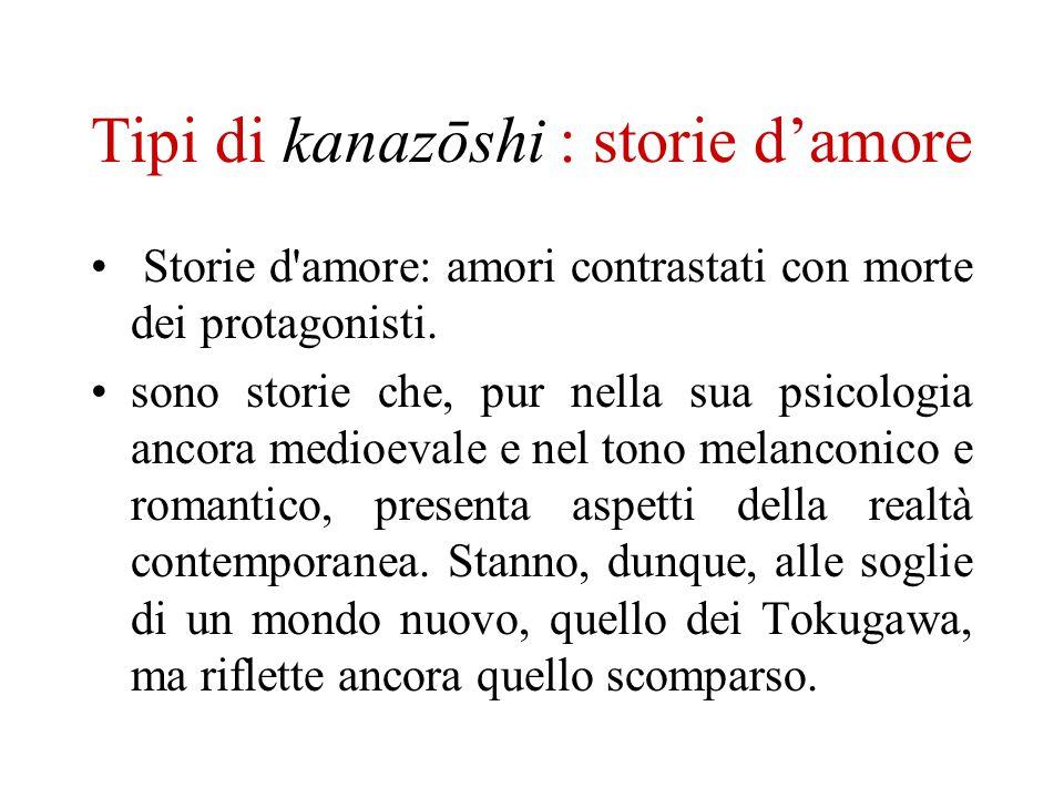 Tipi di kanazōshi : storie damore Storie d'amore: amori contrastati con morte dei protagonisti. sono storie che, pur nella sua psicologia ancora medio