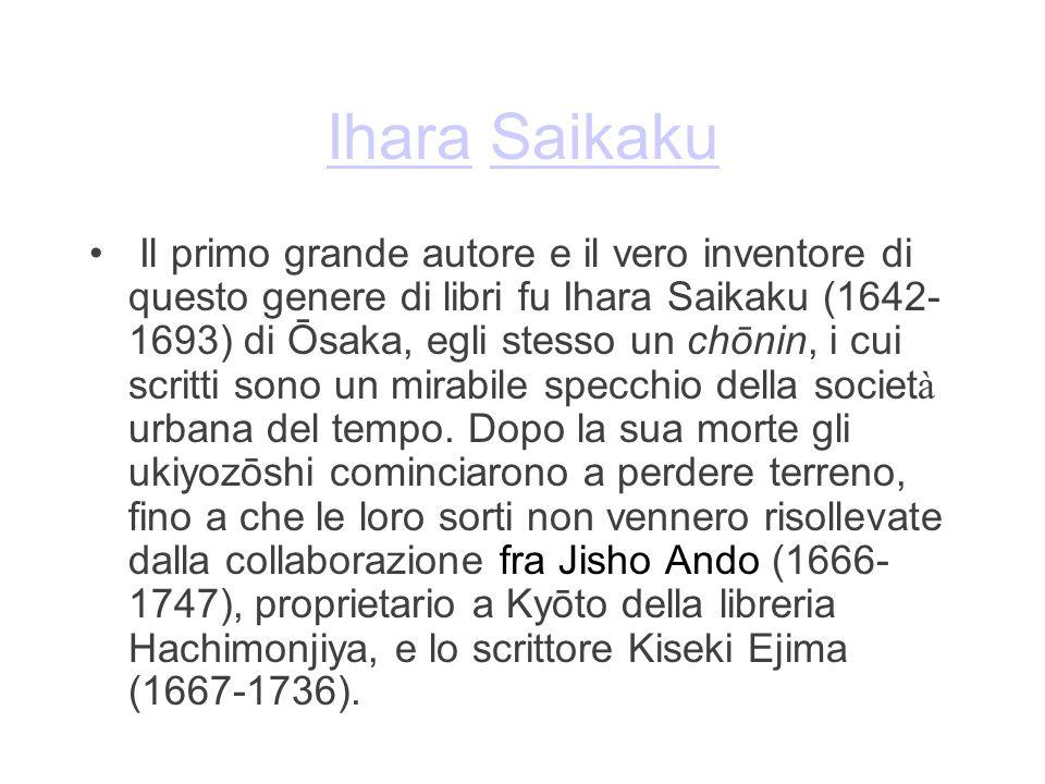 IharaIhara SaikakuSaikaku Il primo grande autore e il vero inventore di questo genere di libri fu Ihara Saikaku (1642- 1693) di Ōsaka, egli stesso un