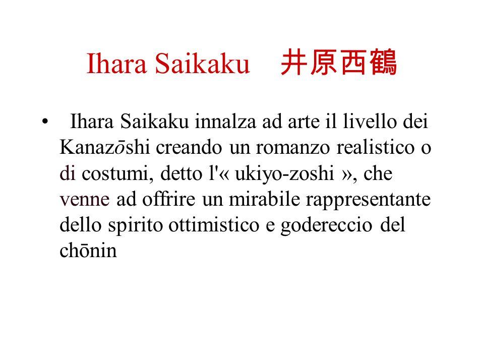 Ihara Saikaku Ihara Saikaku innalza ad arte il livello dei Kanazōshi creando un romanzo realistico o di costumi, detto l'« ukiyo-zoshi », che venne ad