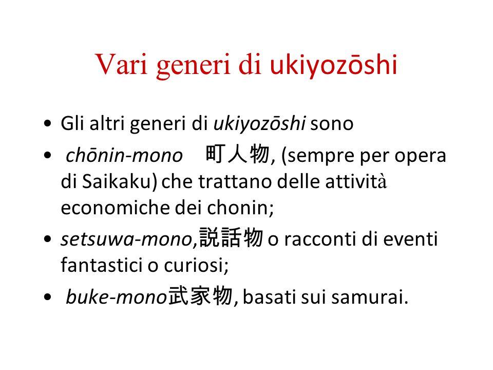 Vari generi di ukiyozōshi Gli altri generi di ukiyozōshi sono chōnin-mono, (sempre per opera di Saikaku) che trattano delle attivit à economiche dei c