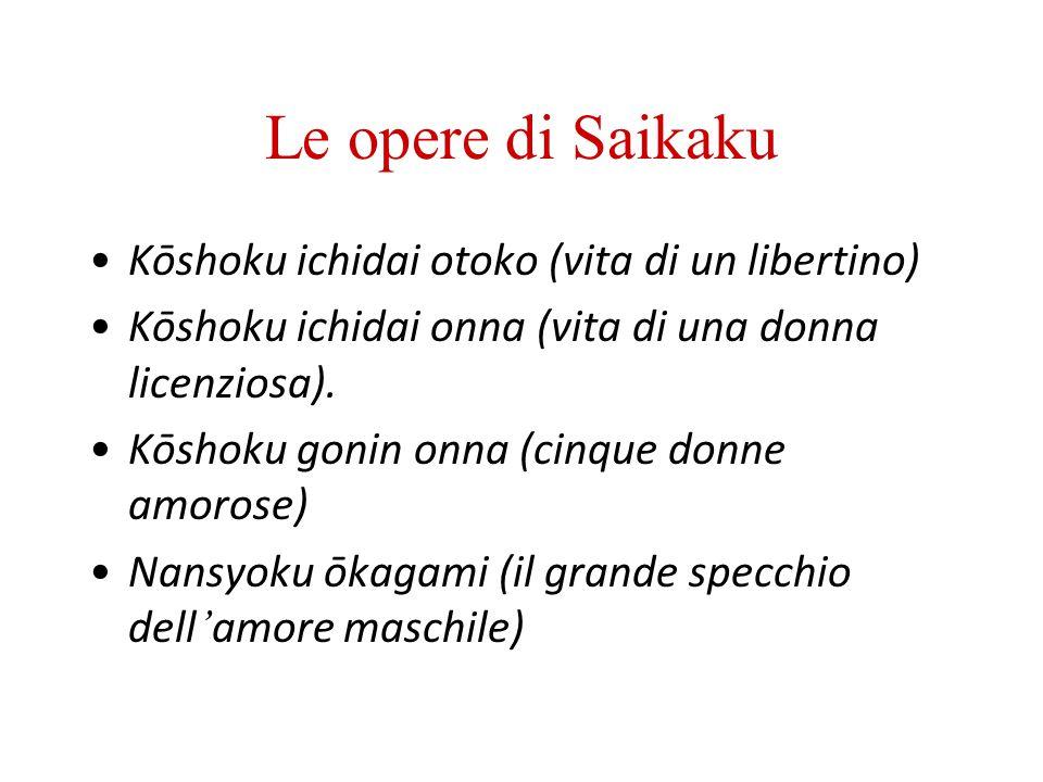 Le opere di Saikaku Kōshoku ichidai otoko (vita di un libertino) Kōshoku ichidai onna (vita di una donna licenziosa). Kōshoku gonin onna (cinque donne