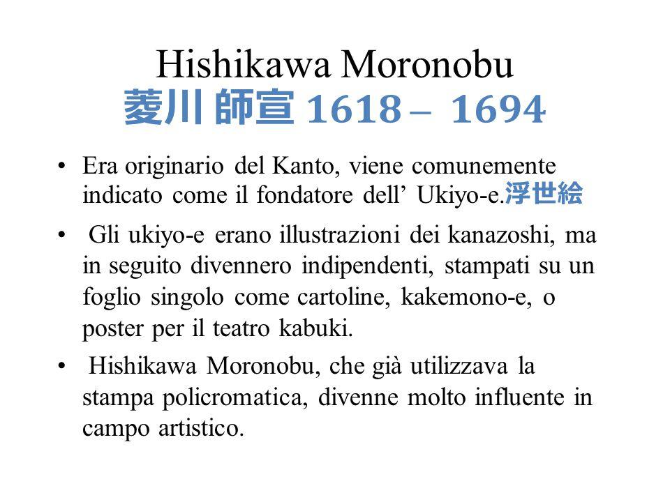 Hishikawa Moronobu 1618 – 1694 Era originario del Kanto, viene comunemente indicato come il fondatore dell Ukiyo-e. Gli ukiyo-e erano illustrazioni de