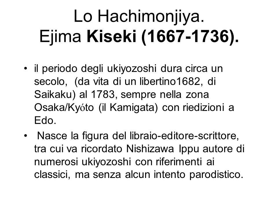 Lo Hachimonjiya. Ejima Kiseki (1667-1736). il periodo degli ukiyozoshi dura circa un secolo, (da vita di un libertino1682, di Saikaku) al 1783, sempre