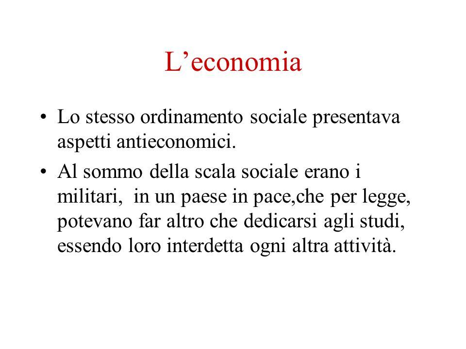 Leconomia Lo stesso ordinamento sociale presentava aspetti antieconomici. Al sommo della scala sociale erano i militari, in un paese in pace,che per l