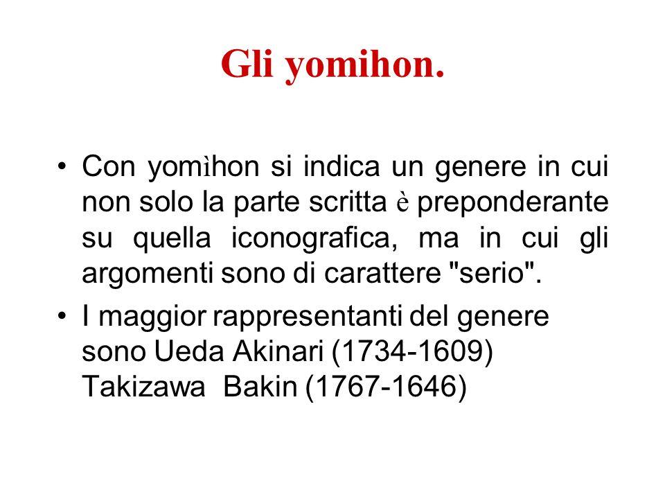 Gli yomihon. Con yom ì hon si indica un genere in cui non solo la parte scritta è preponderante su quella iconografica, ma in cui gli argomenti sono d