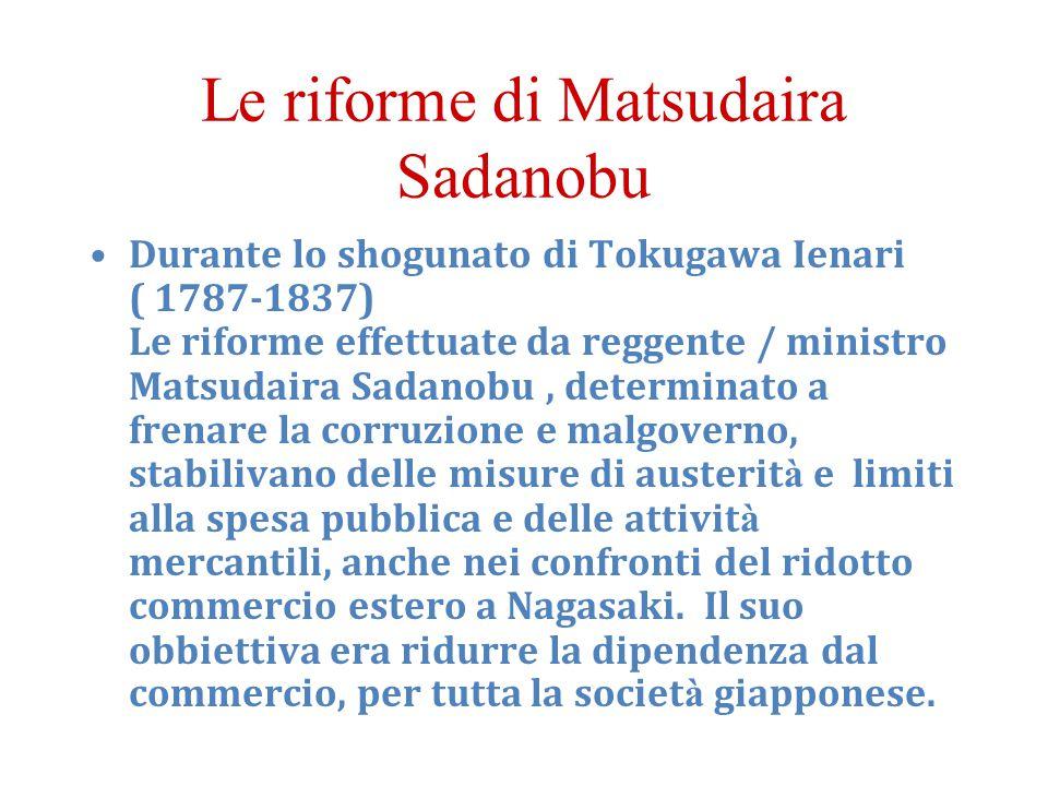 Le riforme di Matsudaira Sadanobu Durante lo shogunato di Tokugawa Ienari ( 1787-1837) Le riforme effettuate da reggente / ministro Matsudaira Sadanob