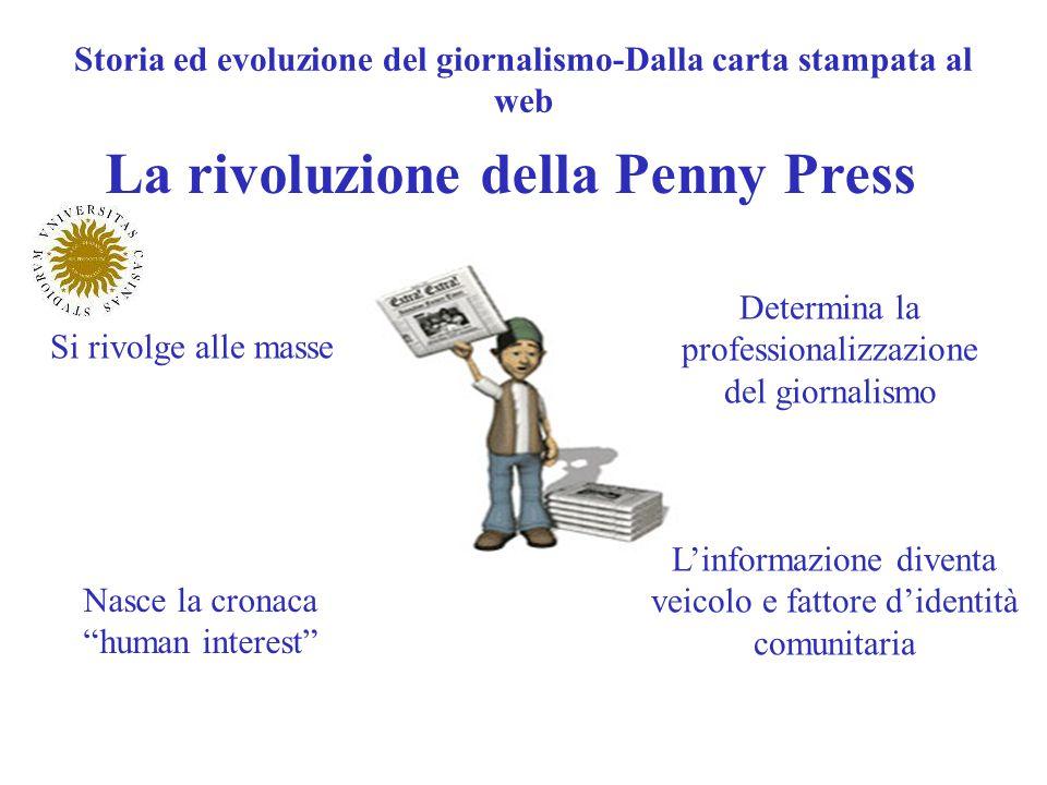 Storia ed evoluzione del giornalismo-Dalla carta stampata al web La rivoluzione della Penny Press Si rivolge alle masse Determina la professionalizzaz
