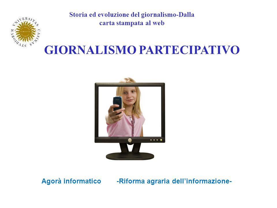 GIORNALISMO PARTECIPATIVO Storia ed evoluzione del giornalismo-Dalla carta stampata al web Agorà informatico -Riforma agraria dellinformazione-