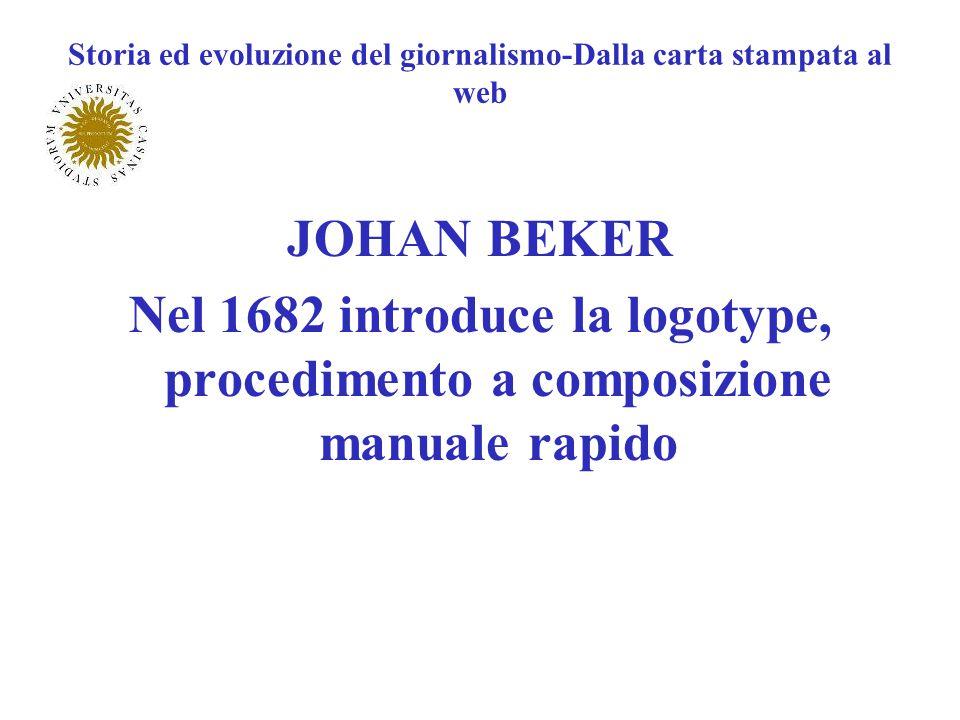 Storia ed evoluzione del giornalismo-Dalla carta stampata al web JOHAN BEKER Nel 1682 introduce la logotype, procedimento a composizione manuale rapid