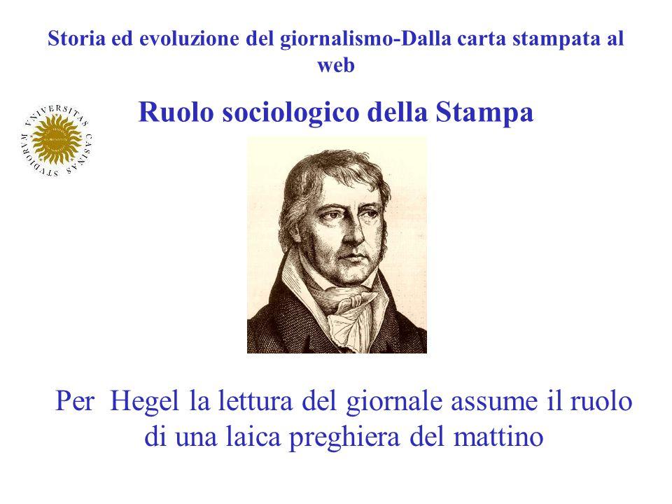 Storia ed evoluzione del giornalismo-Dalla carta stampata al web Ruolo sociologico della Stampa Per Hegel la lettura del giornale assume il ruolo di u