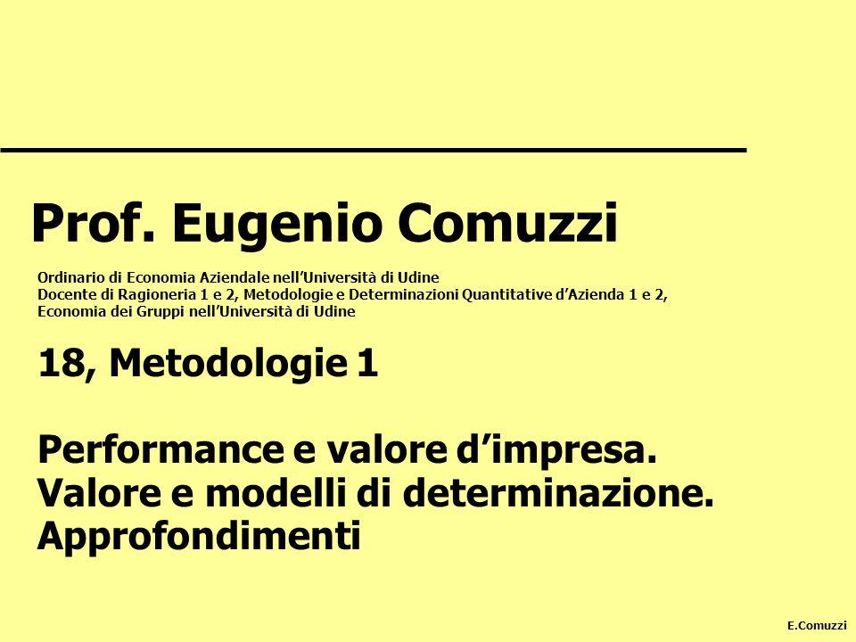 E.Comuzzi 18, Metodologie 1 Performance e valore dimpresa. Valore e modelli di determinazione. Approfondimenti Prof. Eugenio Comuzzi Ordinario di Econ