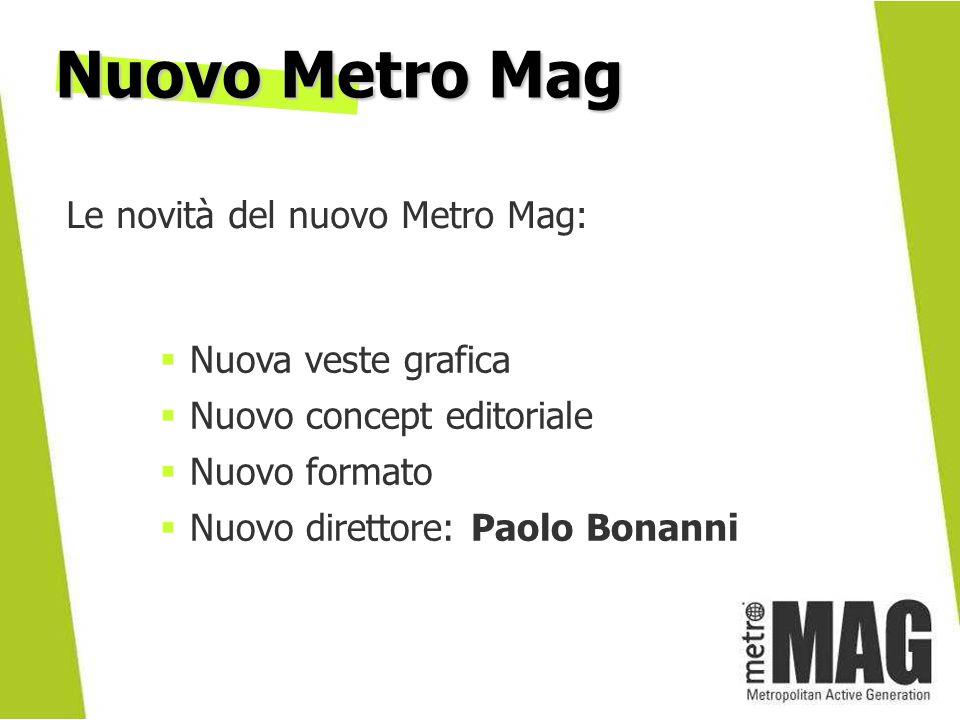 Nuova veste grafica Nuovo concept editoriale Nuovo formato Nuovo direttore: Paolo Bonanni Le novità del nuovo Metro Mag: Nuovo Metro Mag