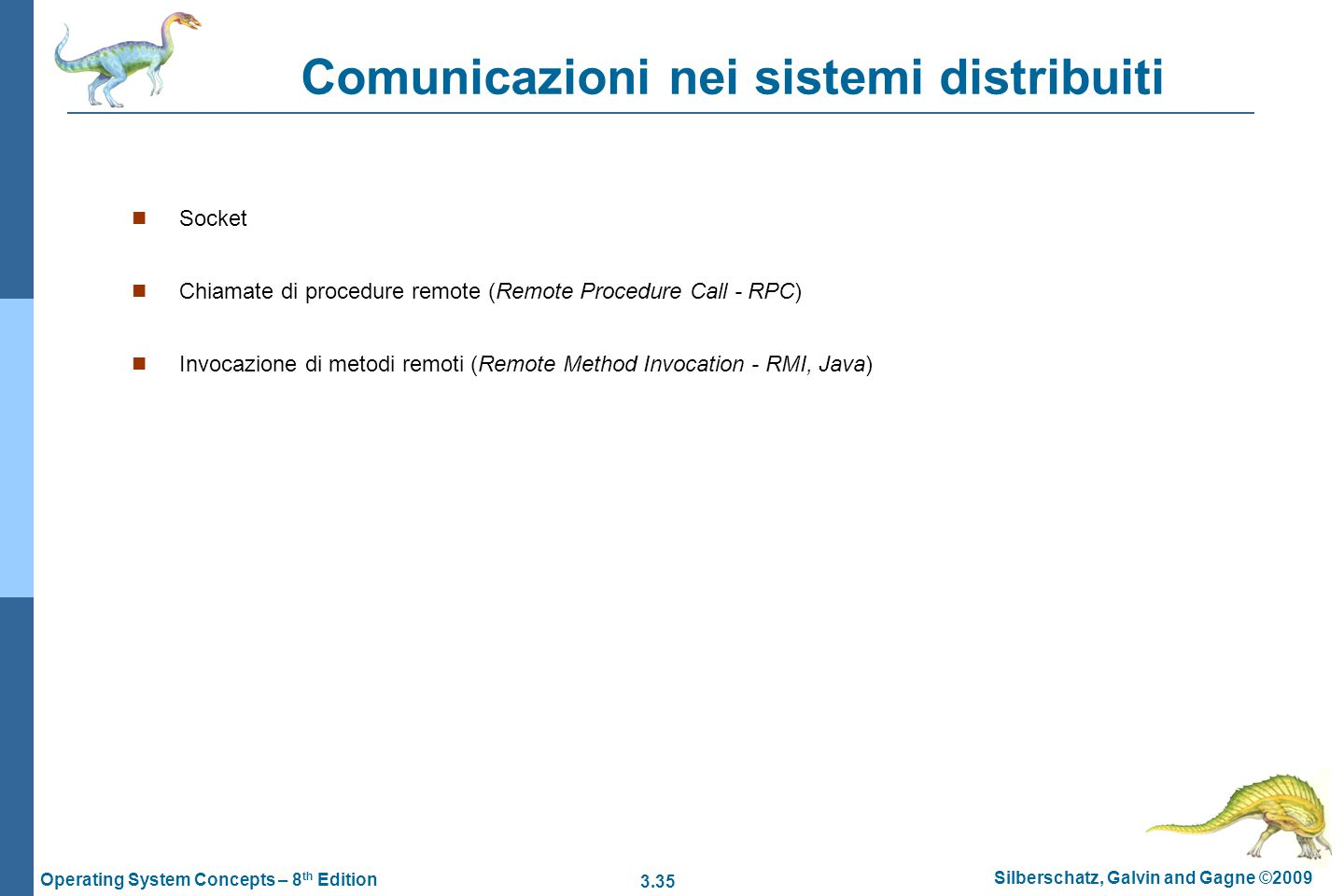 3.35 Silberschatz, Galvin and Gagne ©2009 Operating System Concepts – 8 th Edition Comunicazioni nei sistemi distribuiti Socket Chiamate di procedure remote (Remote Procedure Call - RPC) Invocazione di metodi remoti (Remote Method Invocation - RMI, Java)