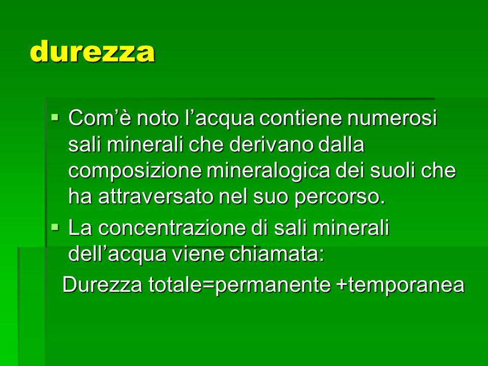 durezza Comè noto lacqua contiene numerosi sali minerali che derivano dalla composizione mineralogica dei suoli che ha attraversato nel suo percorso.