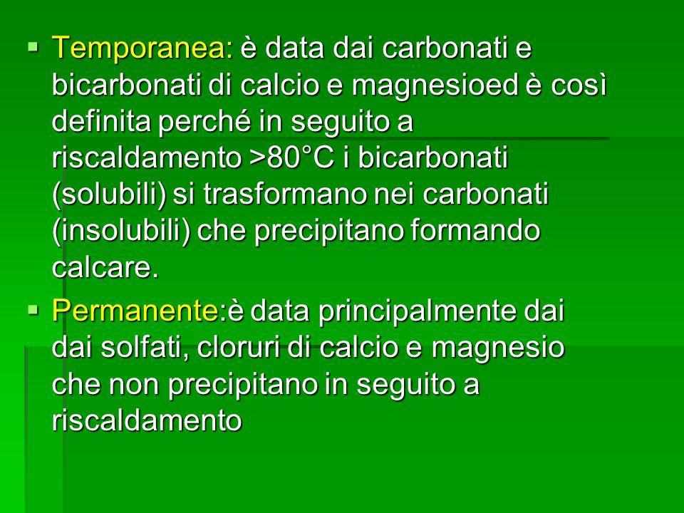 Temporanea: è data dai carbonati e bicarbonati di calcio e magnesioed è così definita perché in seguito a riscaldamento >80°C i bicarbonati (solubili)