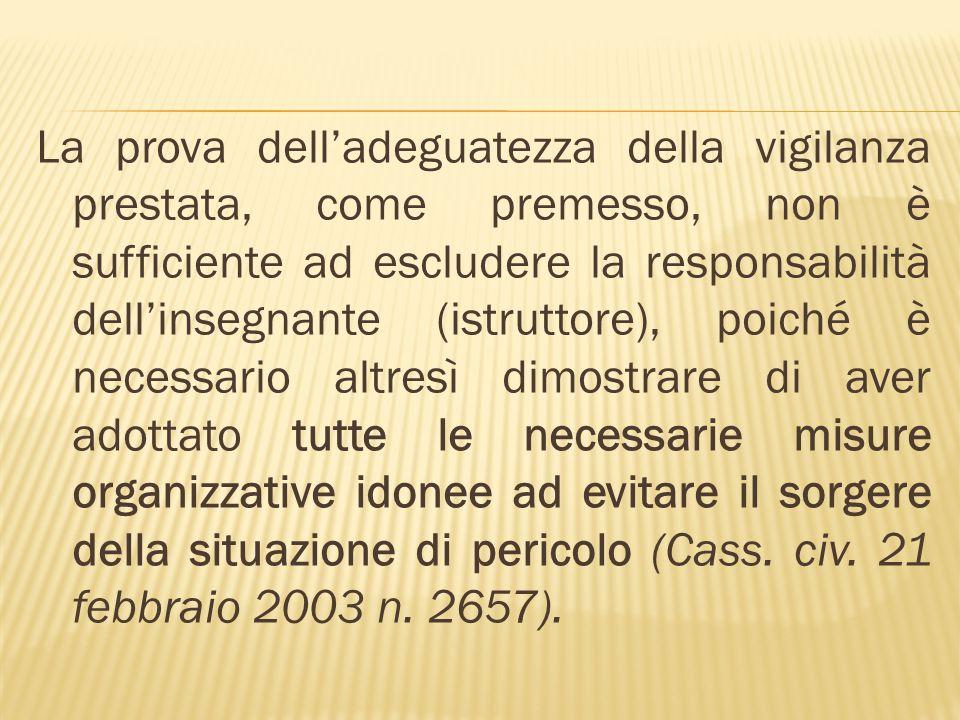 La prova delladeguatezza della vigilanza prestata, come premesso, non è sufficiente ad escludere la responsabilità dellinsegnante (istruttore), poiché