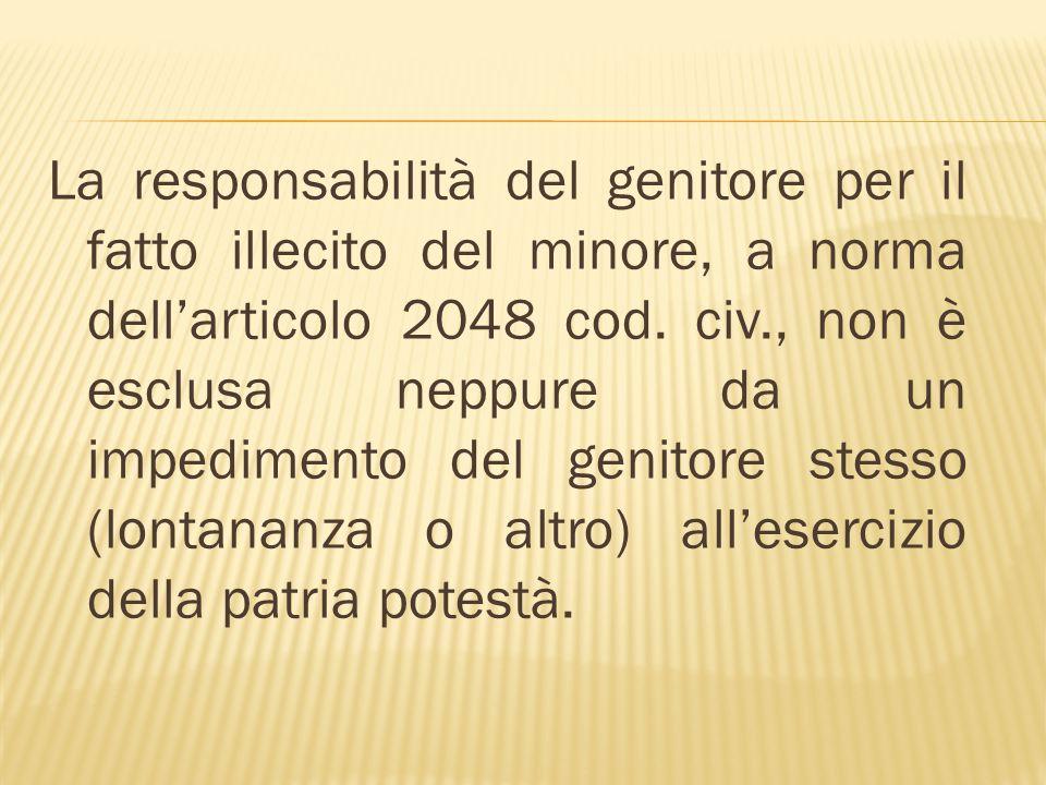 La responsabilità del genitore per il fatto illecito del minore, a norma dellarticolo 2048 cod. civ., non è esclusa neppure da un impedimento del geni