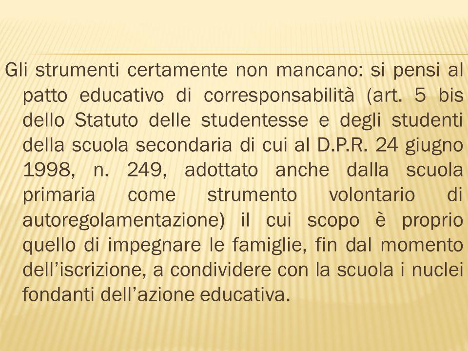 Gli strumenti certamente non mancano: si pensi al patto educativo di corresponsabilità (art. 5 bis dello Statuto delle studentesse e degli studenti de