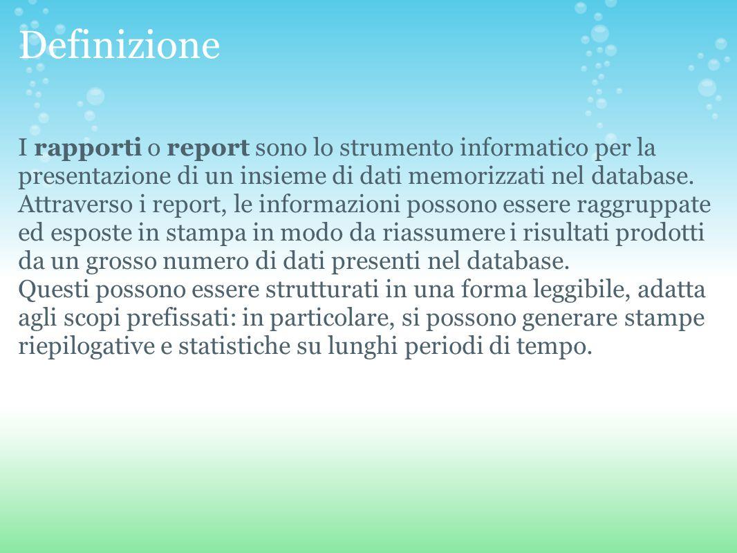 Definizione I rapporti o report sono lo strumento informatico per la presentazione di un insieme di dati memorizzati nel database.
