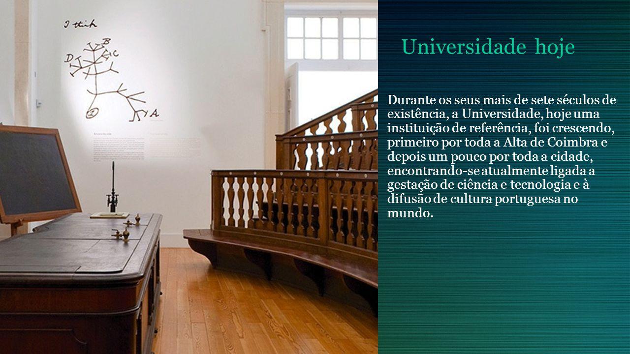 Universidade hoje Durante os seus mais de sete séculos de existência, a Universidade, hoje uma instituição de referência, foi crescendo, primeiro por toda a Alta de Coimbra e depois um pouco por toda a cidade, encontrando-se atualmente ligada a gestação de ciência e tecnologia e à difusão de cultura portuguesa no mundo.