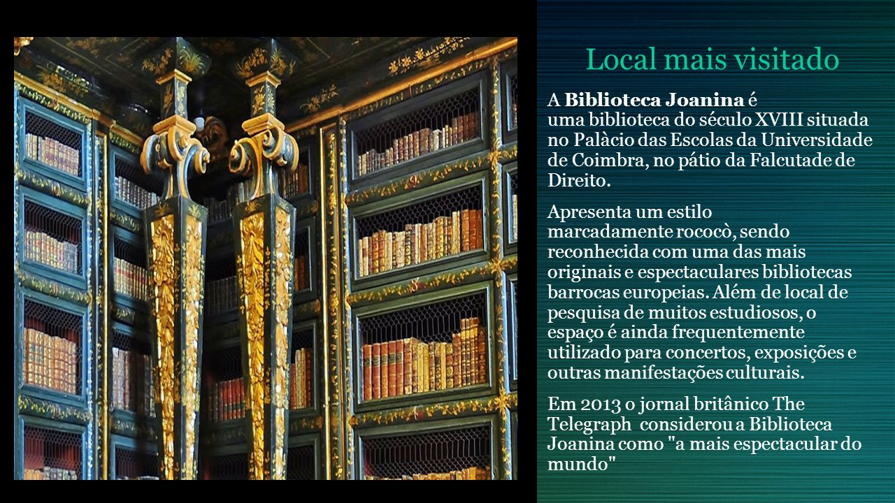 Local mais visitado A Biblioteca Joanina é uma biblioteca do século XVIII situada no Palàcio das Escolas da Universidade de Coimbra, no pátio da Falcutade de Direito.