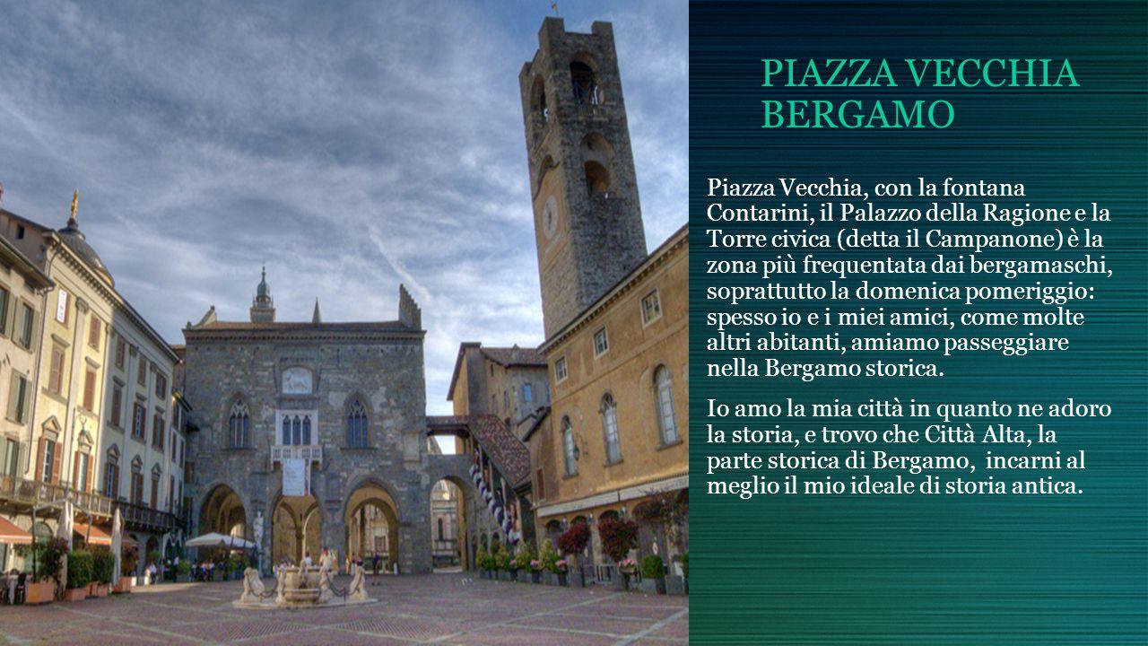 PIAZZA VECCHIA BERGAMO Piazza Vecchia, con la fontana Contarini, il Palazzo della Ragione e la Torre civica (detta il Campanone) è la zona più frequentata dai bergamaschi, soprattutto la domenica pomeriggio: spesso io e i miei amici, come molte altri abitanti, amiamo passeggiare nella Bergamo storica.