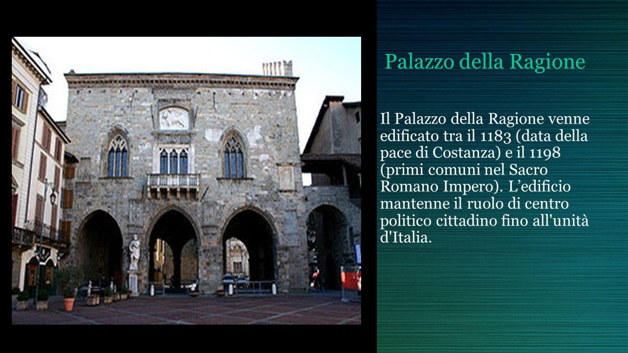 Palazzo della Ragione Il Palazzo della Ragione venne edificato tra il 1183 (data della pace di Costanza) e il 1198 (primi comuni nel Sacro Romano Impero).