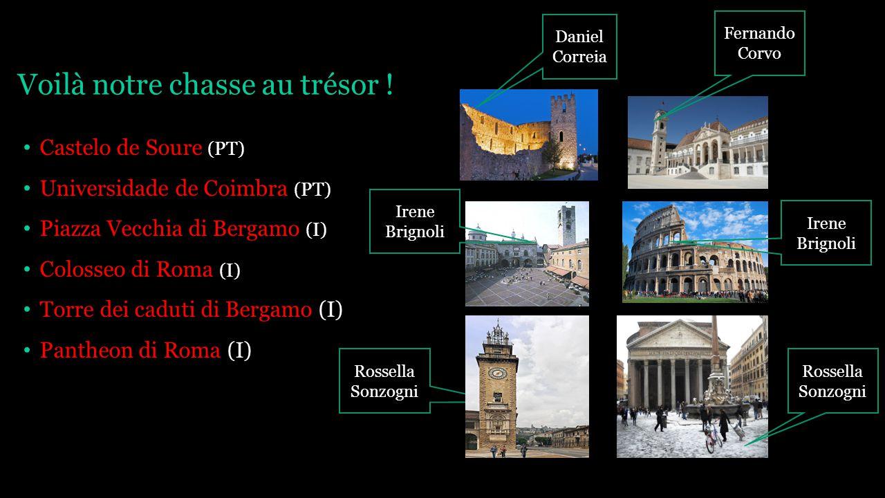 Voilà notre chasse au trésor ! Castelo de Soure (PT) Universidade de Coimbra (PT) Piazza Vecchia di Bergamo (I) Colosseo di Roma (I) Torre dei caduti