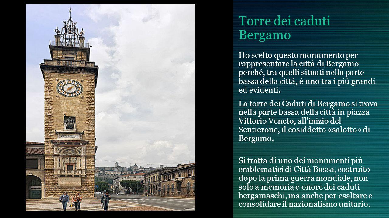 Torre dei caduti Bergamo Ho scelto questo monumento per rappresentare la città di Bergamo perché, tra quelli situati nella parte bassa della città, è uno tra i più grandi ed evidenti.