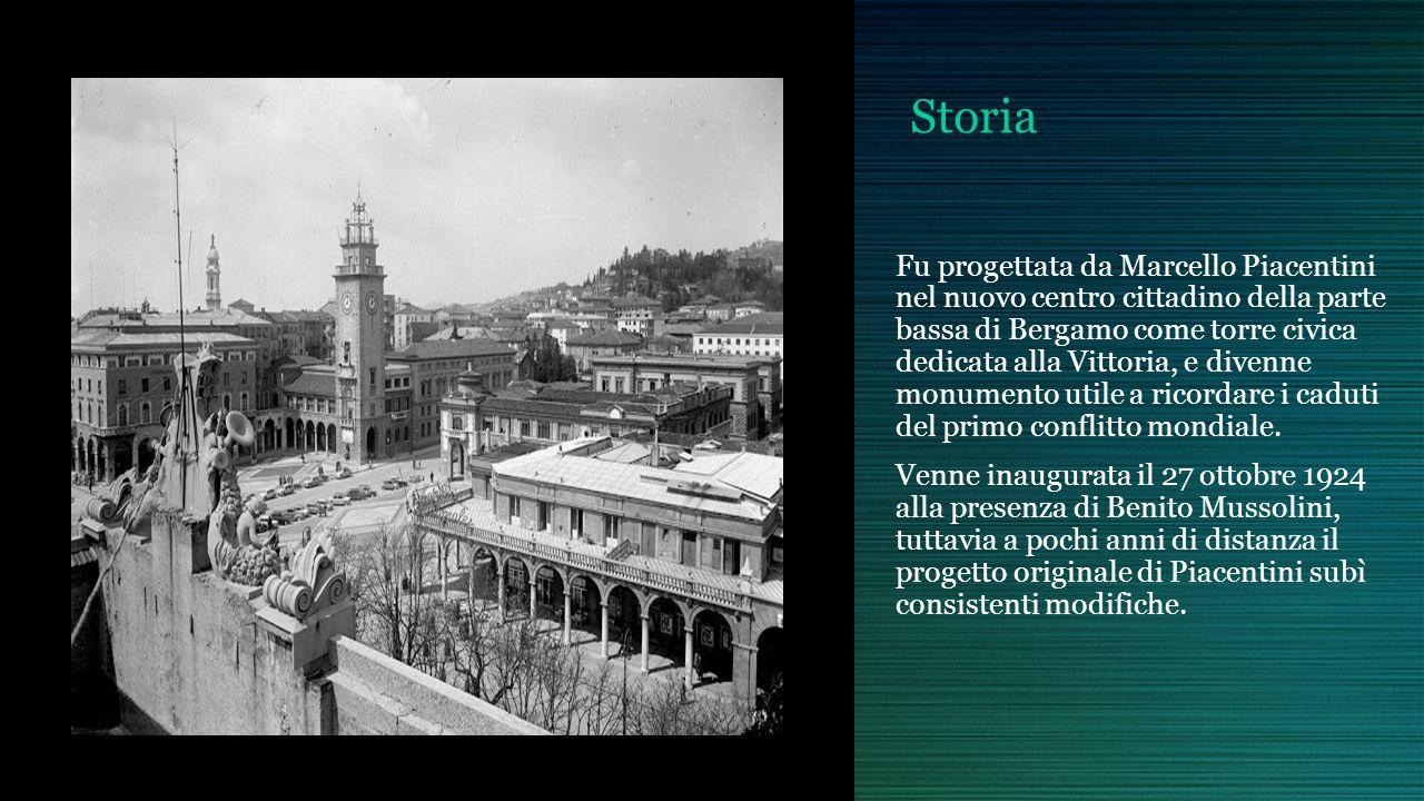 Storia Fu progettata da Marcello Piacentini nel nuovo centro cittadino della parte bassa di Bergamo come torre civica dedicata alla Vittoria, e divenne monumento utile a ricordare i caduti del primo conflitto mondiale.