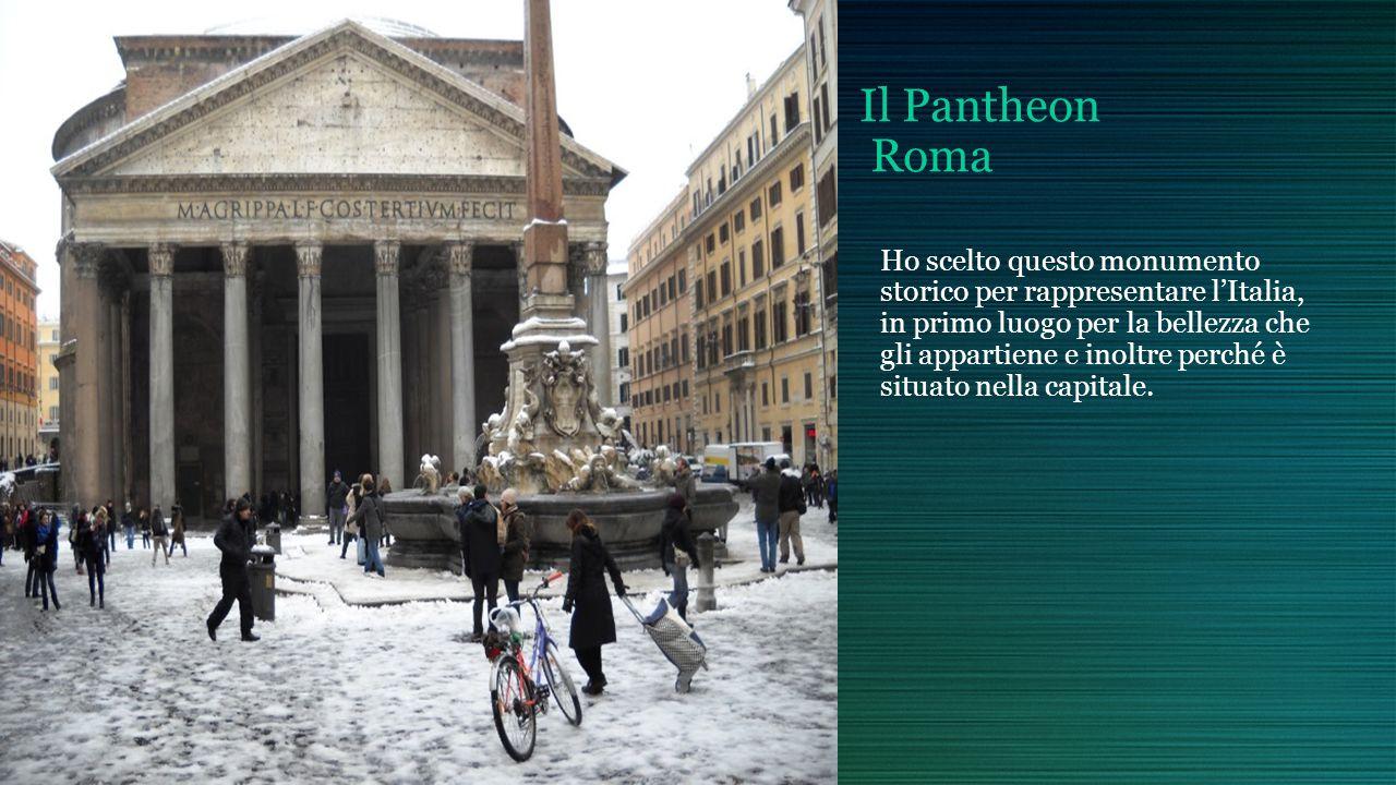 Il Pantheon Roma Ho scelto questo monumento storico per rappresentare lItalia, in primo luogo per la bellezza che gli appartiene e inoltre perché è situato nella capitale.