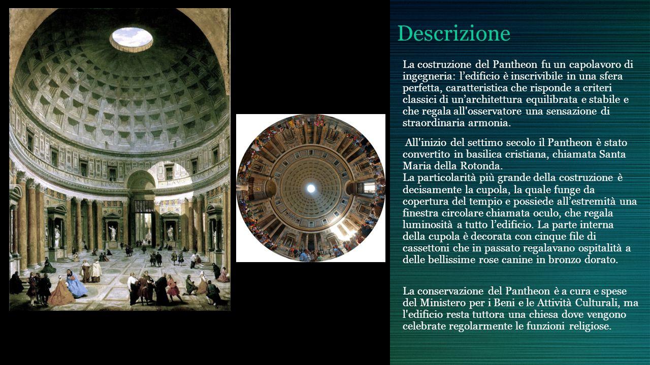 Descrizione La costruzione del Pantheon fu un capolavoro di ingegneria: ledificio è inscrivibile in una sfera perfetta, caratteristica che risponde a criteri classici di unarchitettura equilibrata e stabile e che regala all osservatore una sensazione di straordinaria armonia.