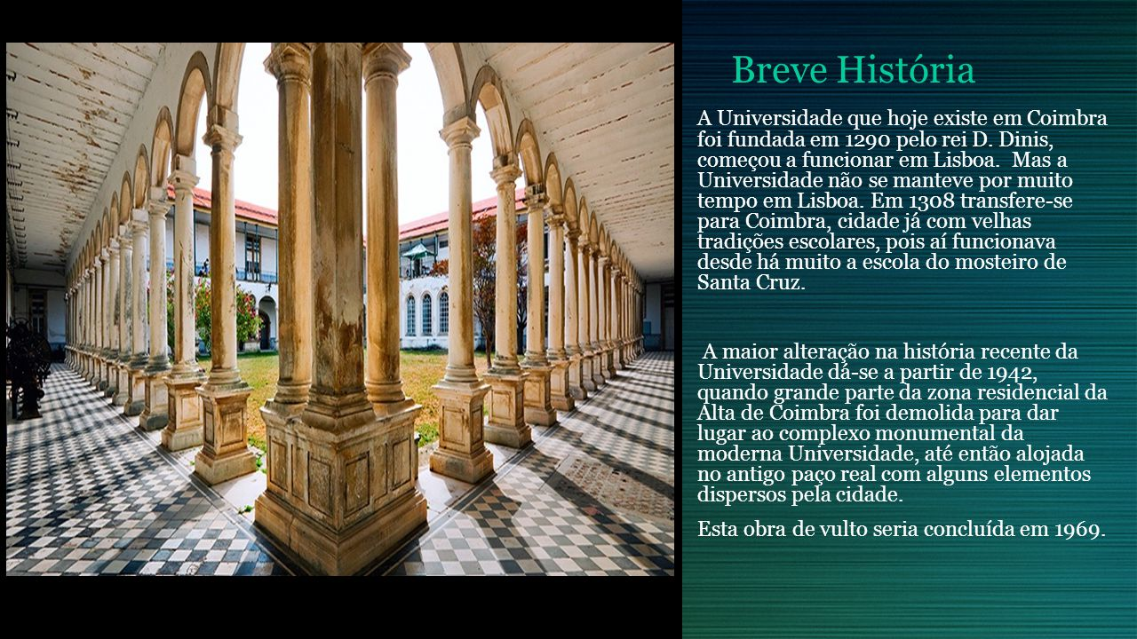 Breve História A Universidade que hoje existe em Coimbra foi fundada em 1290 pelo rei D. Dinis, começou a funcionar em Lisboa. Mas a Universidade não