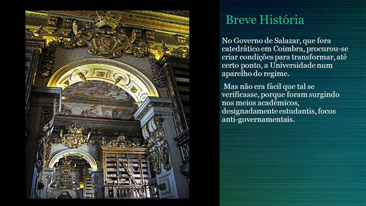 Breve História No Governo de Salazar, que fora catedrático em Coimbra, procurou-se criar condições para transformar, até certo ponto, a Universidade num aparelho do regime.