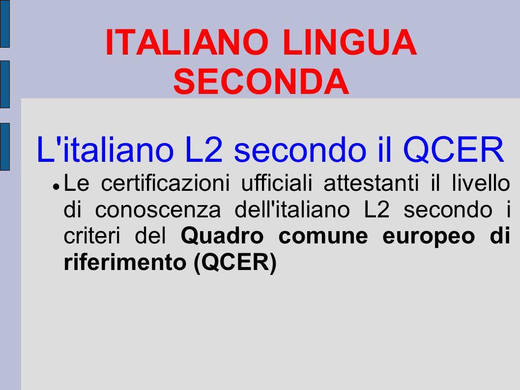 ITALIANO LINGUA SECONDA L italiano L2 secondo il QCER Le certificazioni ufficiali attestanti il livello di conoscenza dell italiano L2 secondo i criteri del Quadro comune europeo di riferimento (QCER)