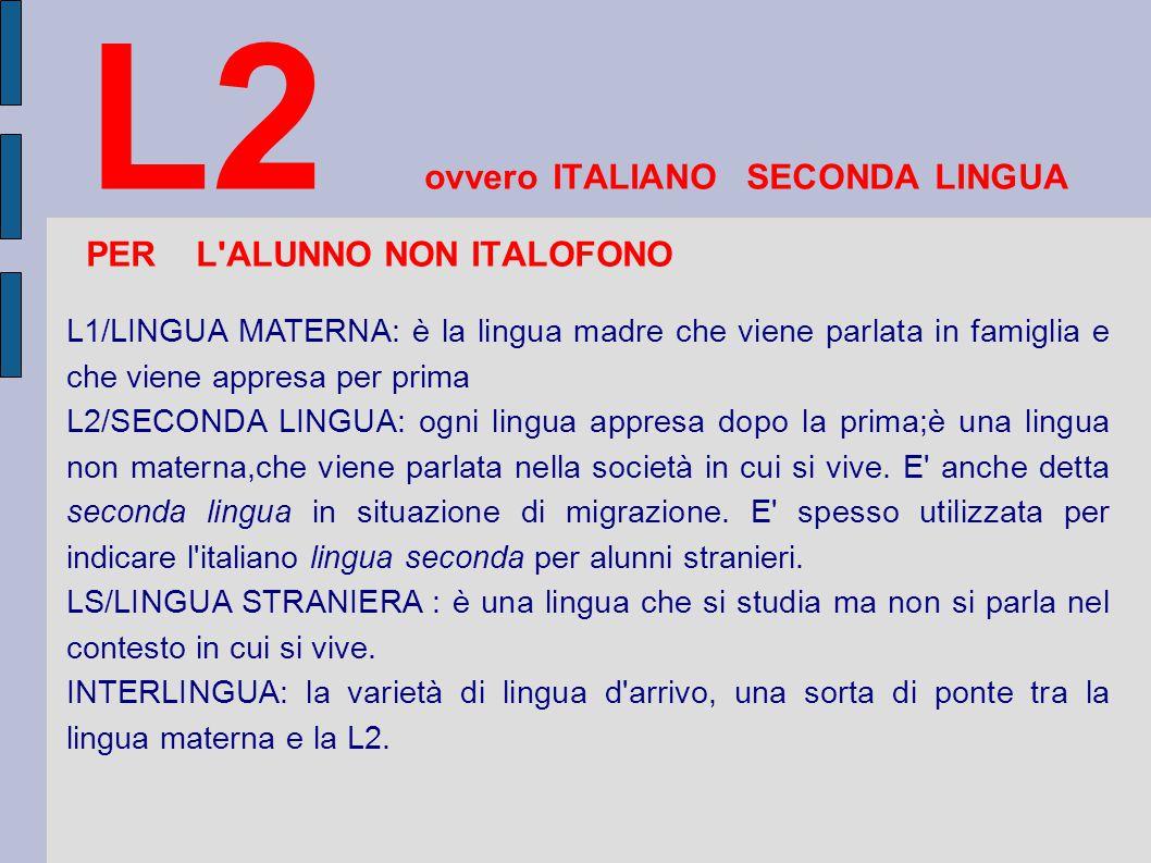 L2 ovvero ITALIANO SECONDA LINGUA PER L ALUNNO NON ITALOFONO L1/LINGUA MATERNA: è la lingua madre che viene parlata in famiglia e che viene appresa per prima L2/SECONDA LINGUA: ogni lingua appresa dopo la prima;è una lingua non materna,che viene parlata nella società in cui si vive.