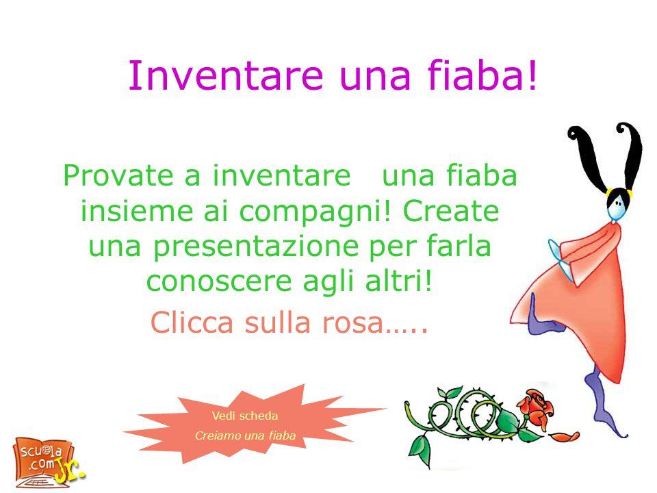 Inventare una fiaba! Provate a inventare una fiaba insieme ai compagni! Create una presentazione per farla conoscere agli altri! Clicca sulla rosa…..