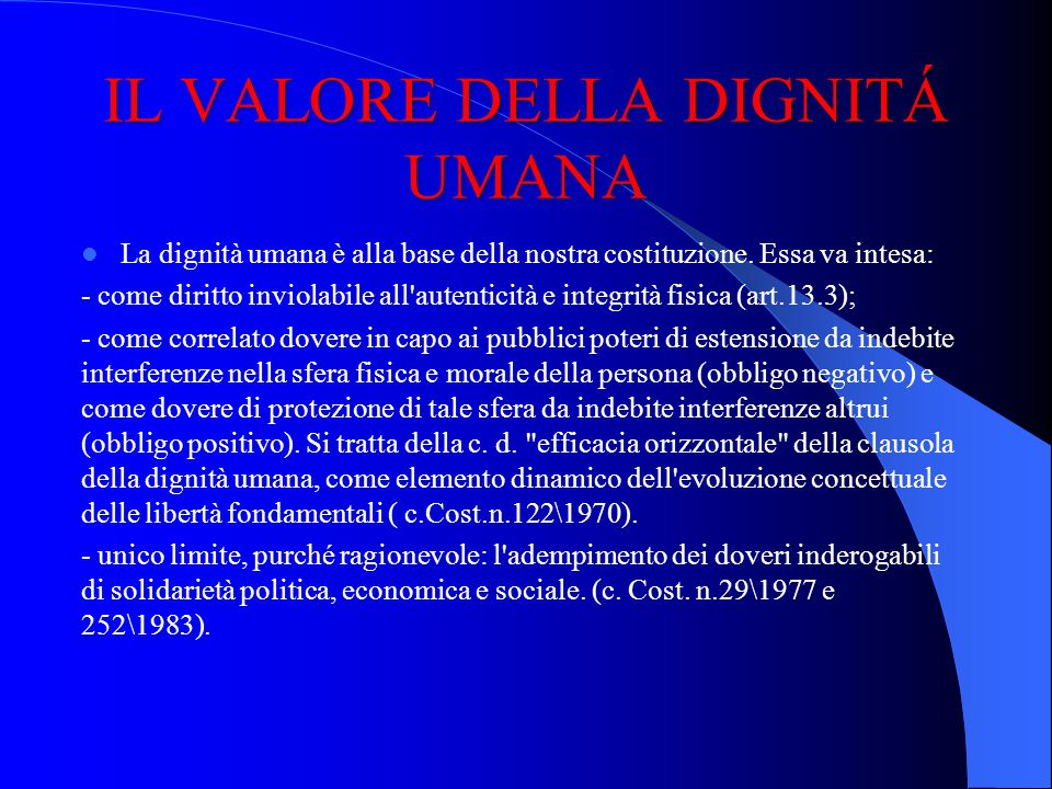 IL VALORE DELLA DIGNITÁ UMANA La dignità umana è alla base della nostra costituzione. Essa va intesa: - come diritto inviolabile all'autenticità e int